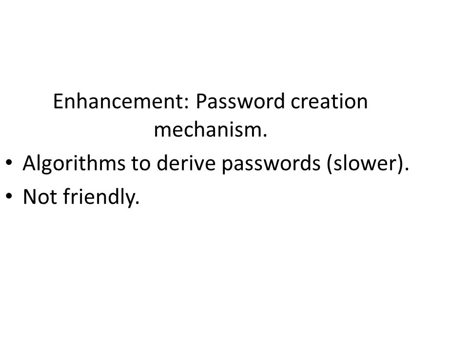 Enhancement: Password creation mechanism. Algorithms to derive passwords (slower). Not friendly.