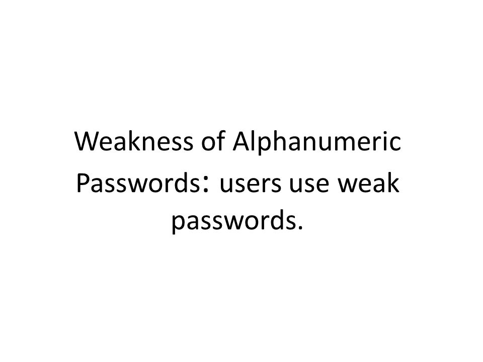 Weakness of Alphanumeric Passwords : users use weak passwords.