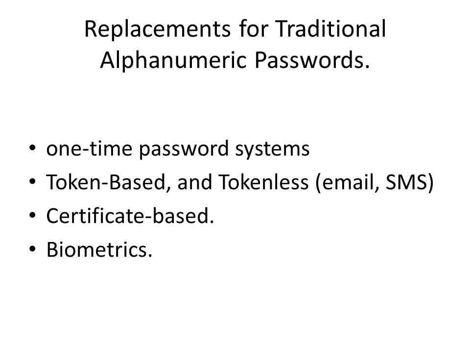 Replacements for Traditional Alphanumeric Passwords. one-time password systems Token-Based, and Tokenless (email, SMS) Certificate-based. Biometrics.