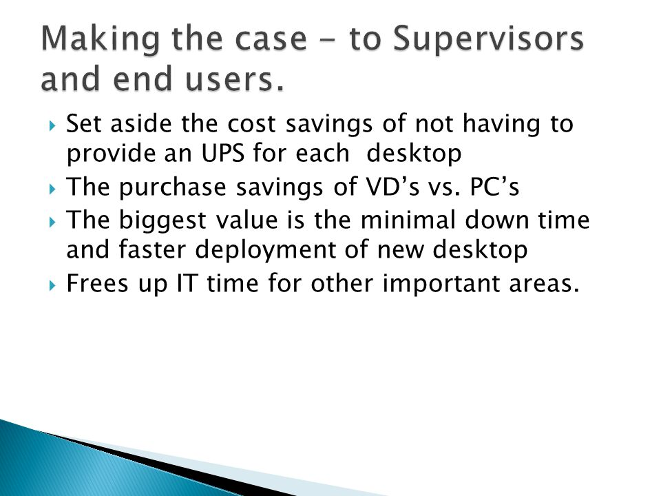 Set aside the cost savings of not having to provide an UPS for each desktop The purchase savings of VDs vs.