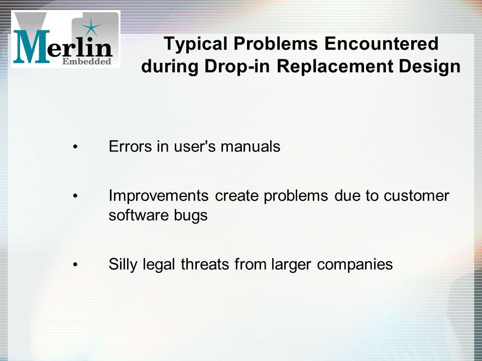 Typical Problems Encountered during Drop-in Replacement Design Errors in user's manuals Improvements create problems due to customer software bugs Sil