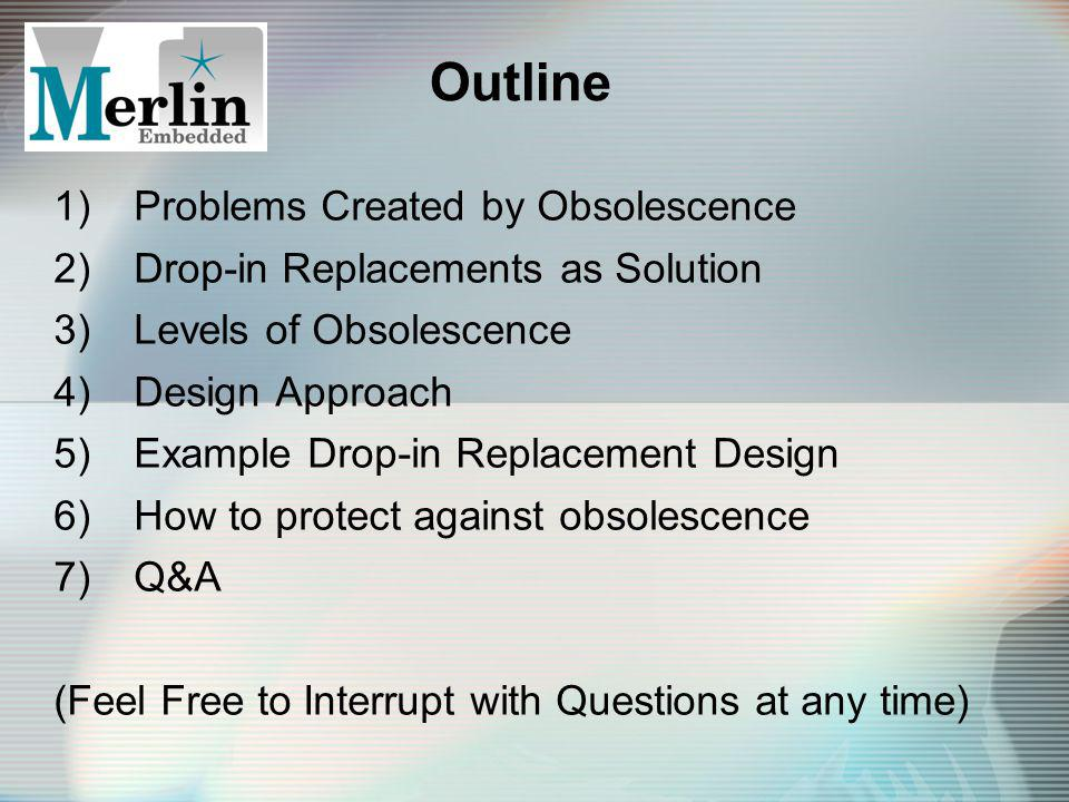 Outline 1)Problems Created by Obsolescence 2)Drop-in Replacements as Solution 3)Levels of Obsolescence 4)Design Approach 5)Example Drop-in Replacement Design 6)How to protect against obsolescence 7)Q&A (Feel Free to Interrupt with Questions at any time)