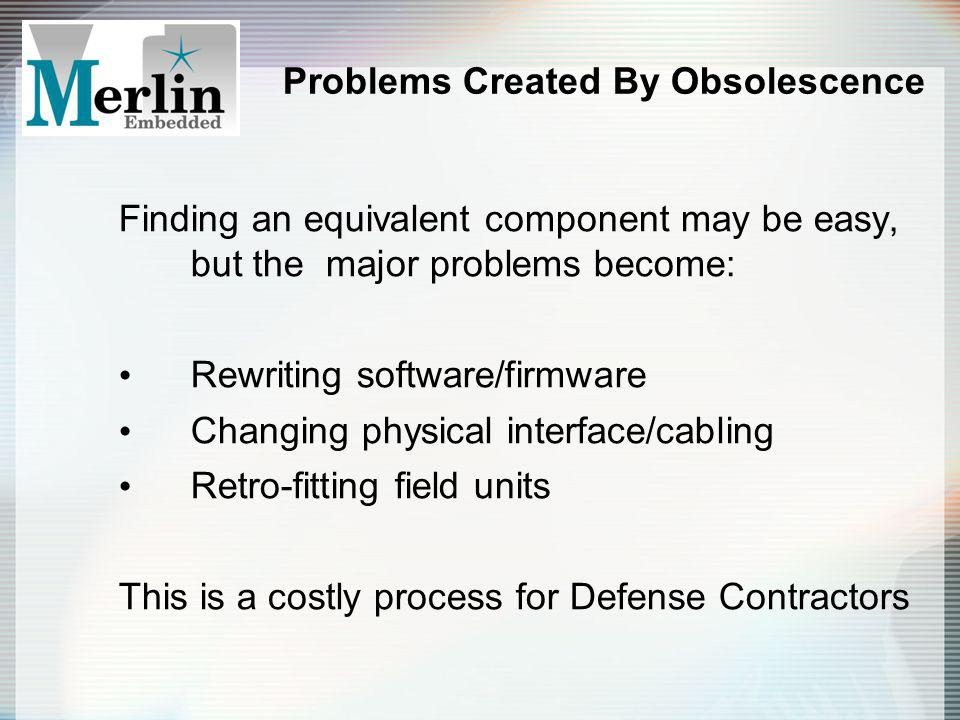 Problems Created By Obsolescence Finding an equivalent component may be easy, but the major problems become: Rewriting software/firmware Changing physical interface/cabling Retro-fitting field units This is a costly process for Defense Contractors
