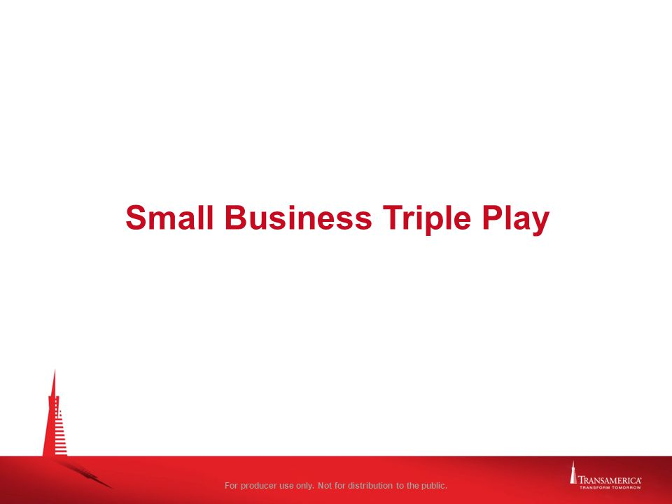 For producer use only. Not for distribution to the public. Small Business Triple Play
