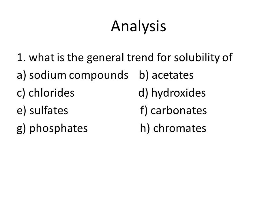 Analysis 1. what is the general trend for solubility of a) sodium compounds b) acetates c) chlorides d) hydroxides e) sulfates f) carbonates g) phosph