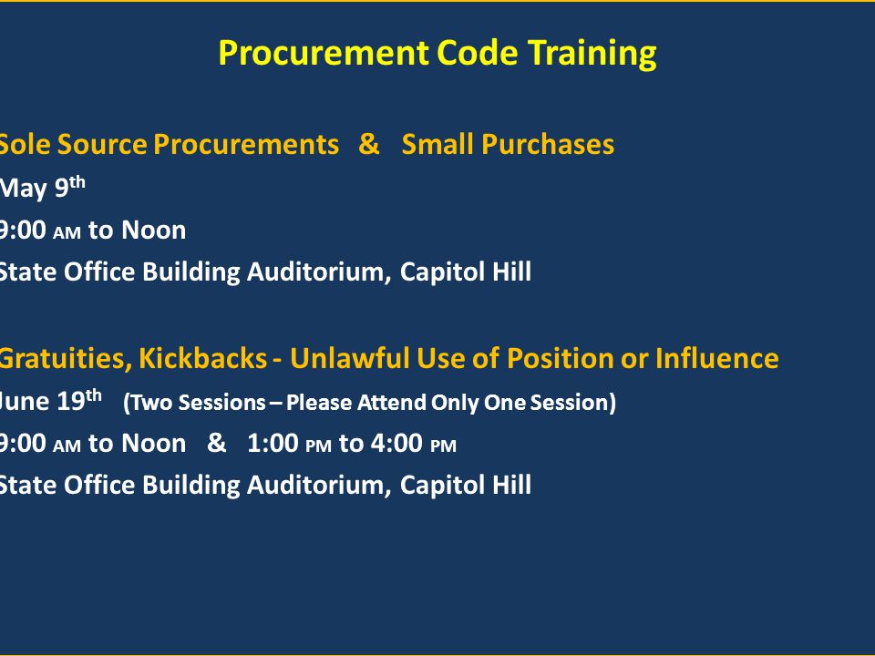 Procurement Code Training Sole Source Procurements & Small Purchases May 9 th 9:00 AM to Noon State Office Building Auditorium, Capitol Hill Gratuities, Kickbacks - Unlawful Use of Position or Influence June 19 th (Two Sessions – Please Attend Only One Session) 9:00 AM to Noon & 1:00 PM to 4:00 PM State Office Building Auditorium, Capitol Hill