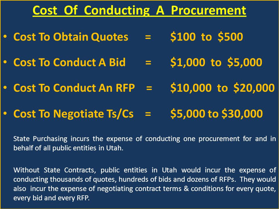 Cost Of Conducting A Procurement Cost To Obtain Quotes = $100 to $500 Cost To Conduct A Bid = $1,000 to $5,000 Cost To Conduct An RFP = $10,000 to $20,000 Cost To Negotiate Ts/Cs =$5,000 to $30,000 State Purchasing incurs the expense of conducting one procurement for and in behalf of all public entities in Utah.