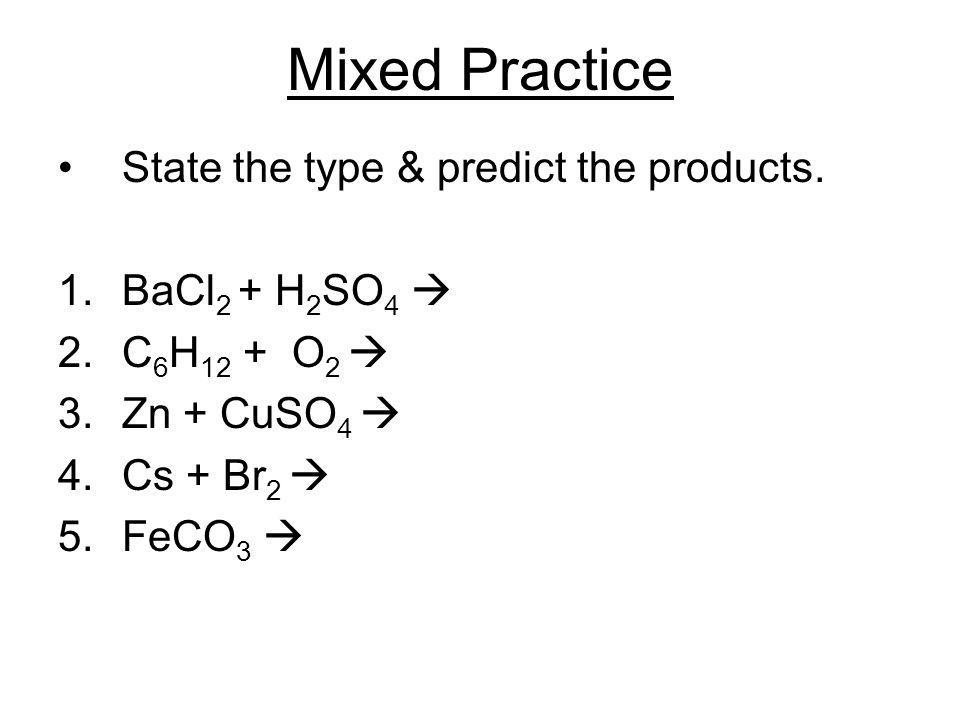 Mixed Practice State the type & predict the products. 1.BaCl 2 + H 2 SO 4 2.C 6 H 12 + O 2 3.Zn + CuSO 4 4.Cs + Br 2 5.FeCO 3