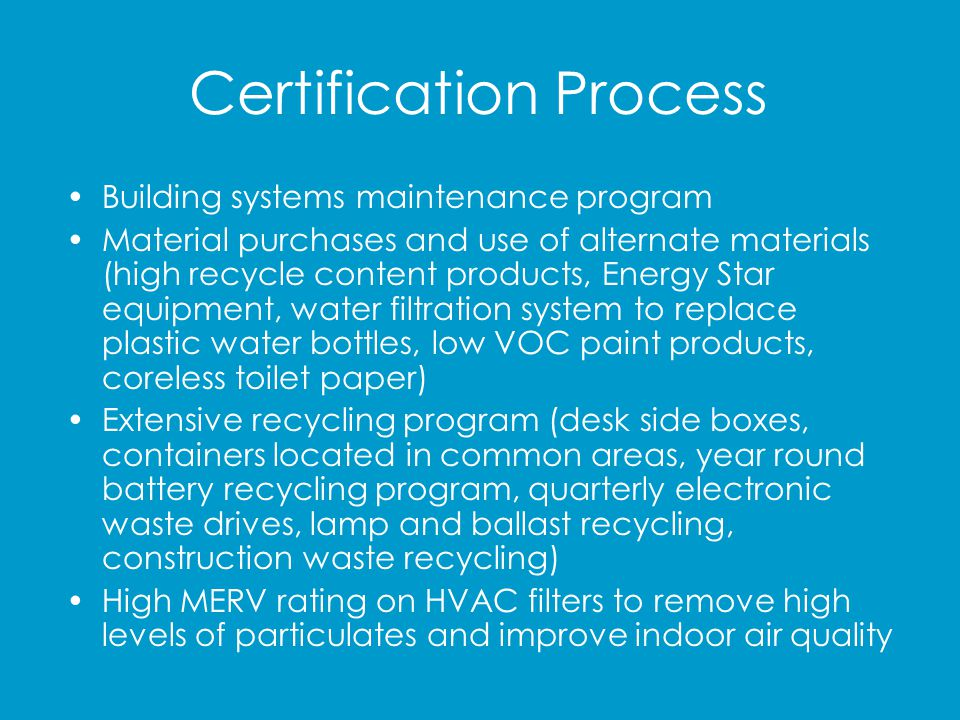 Certification Process Construction IAQ Management Plan Low Environmental Impact Cleaning Policy (green products, chemical mixing station, equipment replacement, ongoing staff training) Landscaping – use of mulch in all planter beds to retain water by slowing evaporation and repel weeds and insects thereby reducing the need for chemicals Transportation Efforts – reserved spaces for carpool and vanpool riders as well as for green vehicles (hybrid and alternative fuel), bicycle racks located at two of the parking structure entrances, shower and locker room facilities for building occupants