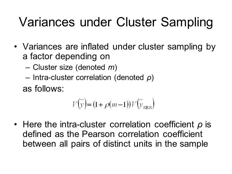 Variances under Cluster Sampling Variances are inflated under cluster sampling by a factor depending on –Cluster size (denoted m) –Intra-cluster corre