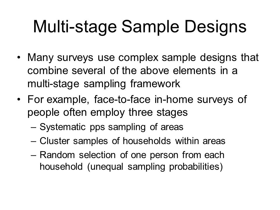 Multi-stage Sample Designs Many surveys use complex sample designs that combine several of the above elements in a multi-stage sampling framework For