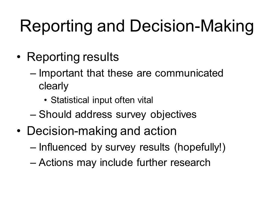 Reporting and Decision-Making Reporting results –Important that these are communicated clearly Statistical input often vital –Should address survey ob