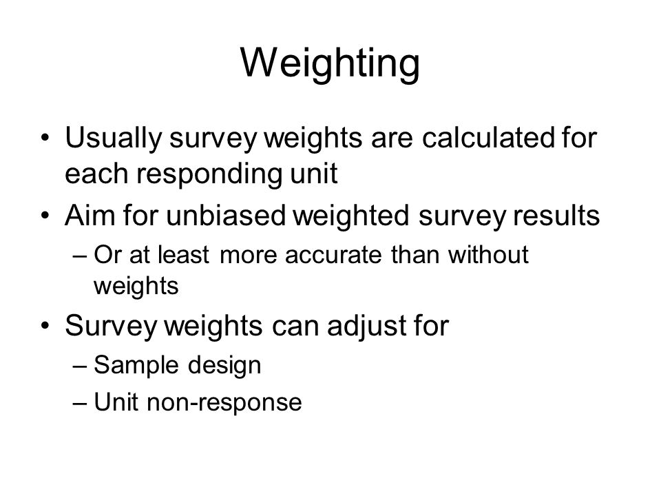 Weighting Usually survey weights are calculated for each responding unit Aim for unbiased weighted survey results –Or at least more accurate than with
