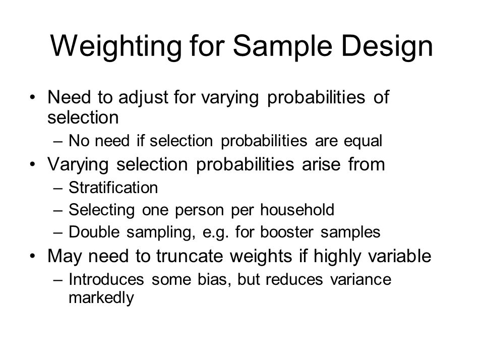 Weighting for Sample Design Need to adjust for varying probabilities of selection –No need if selection probabilities are equal Varying selection prob