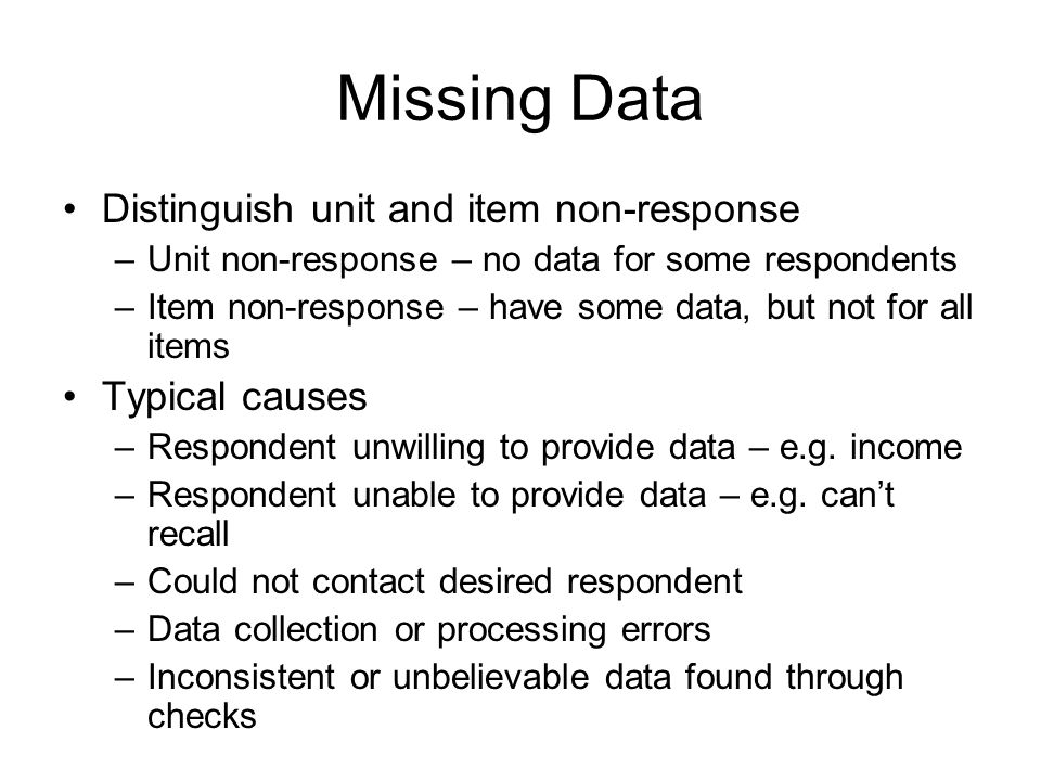 Missing Data Distinguish unit and item non-response –Unit non-response – no data for some respondents –Item non-response – have some data, but not for