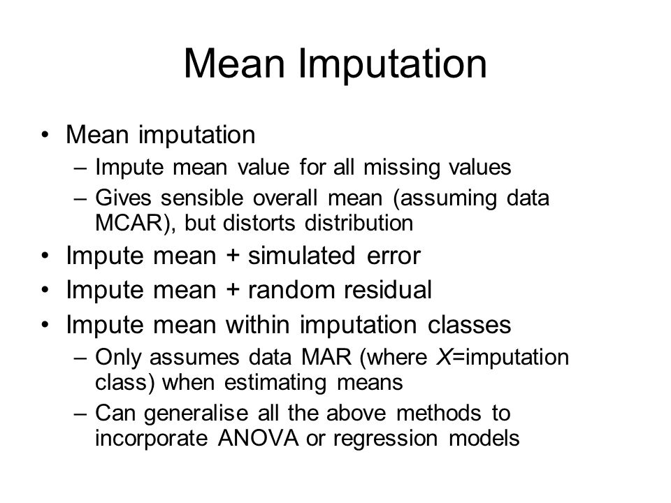 Mean Imputation Mean imputation –Impute mean value for all missing values –Gives sensible overall mean (assuming data MCAR), but distorts distribution