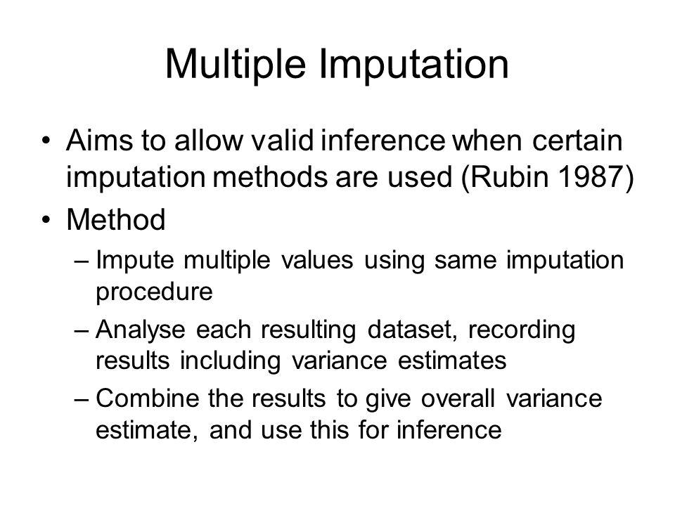 Multiple Imputation Aims to allow valid inference when certain imputation methods are used (Rubin 1987) Method –Impute multiple values using same impu