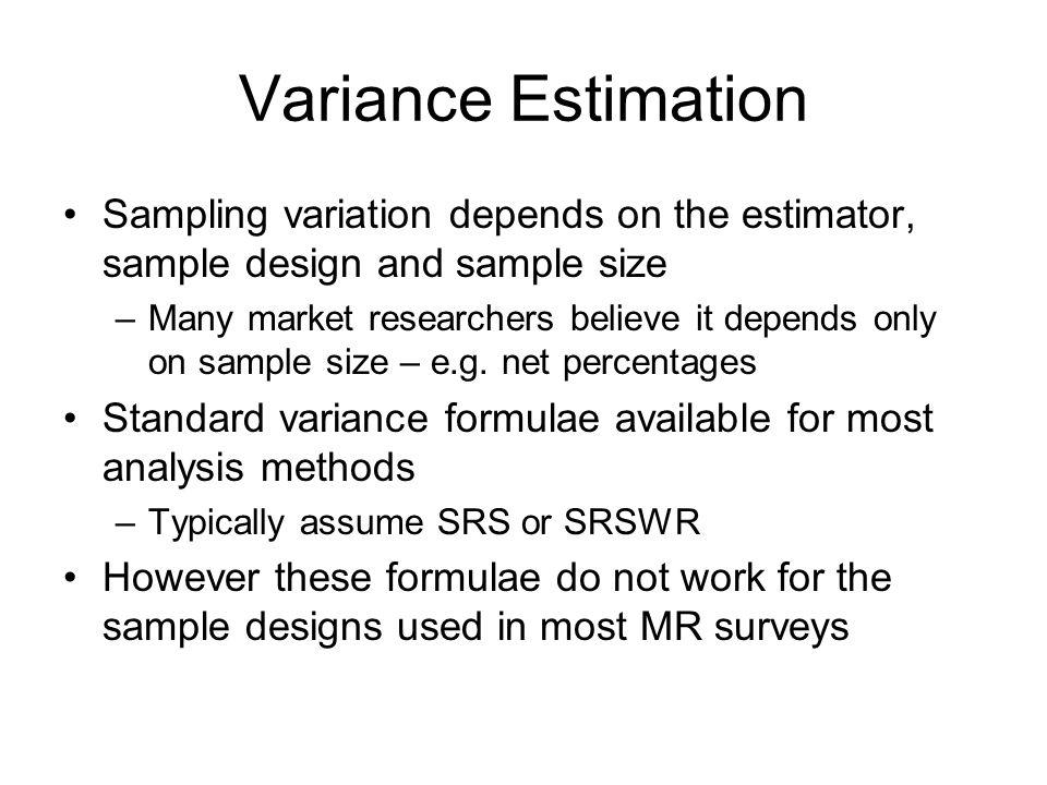 Variance Estimation Sampling variation depends on the estimator, sample design and sample size –Many market researchers believe it depends only on sam