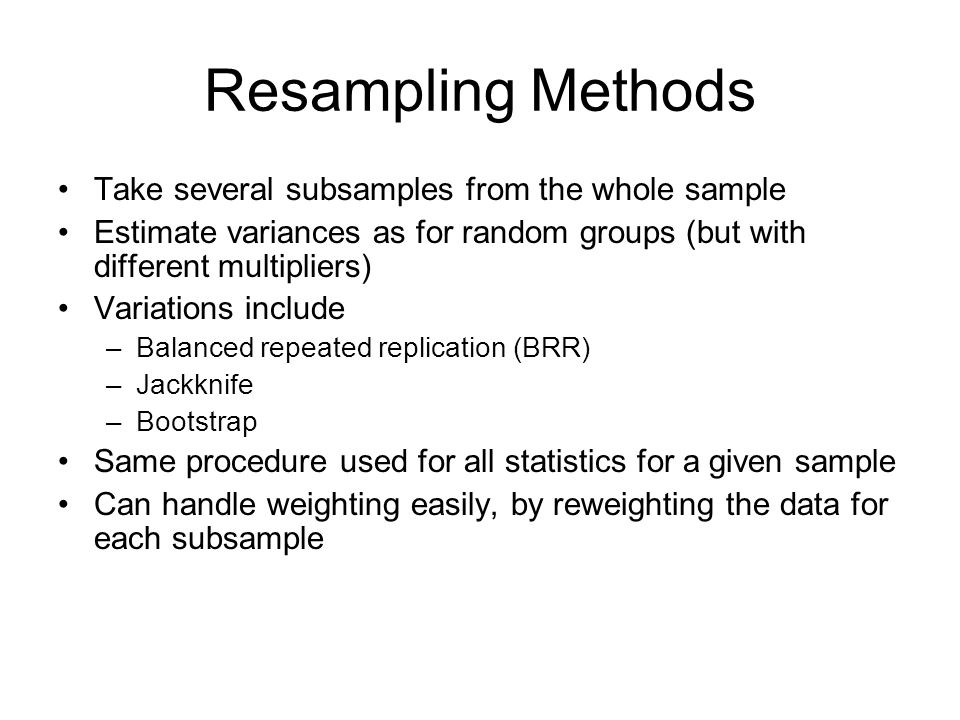 Resampling Methods Take several subsamples from the whole sample Estimate variances as for random groups (but with different multipliers) Variations i