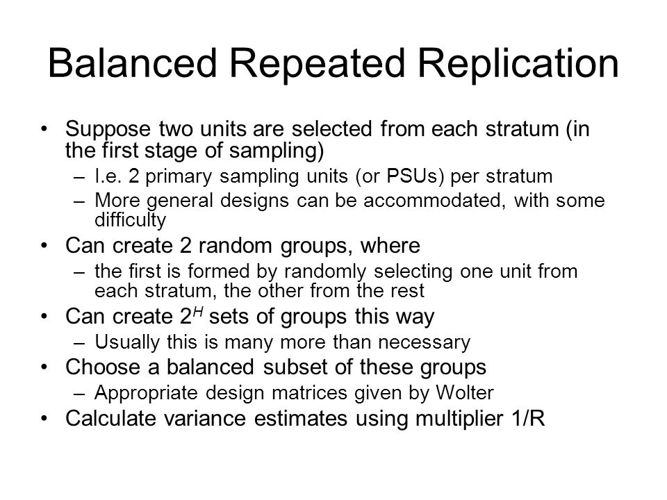 Balanced Repeated Replication Suppose two units are selected from each stratum (in the first stage of sampling) –I.e. 2 primary sampling units (or PSU