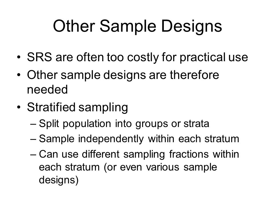 Stratified Sampling (continued) Calculate weights as –Use these weights when analysing sample data For estimates of totals, can calculate variances for each stratum and add these together to give overall variance –Means require a weighted average of the variances, where the weights are proportional to the square of the stratum size If the sampling fractions are similar, this variance is usually smaller than the variance for an SRS of the same size –Due to smaller variance between cases within a stratum