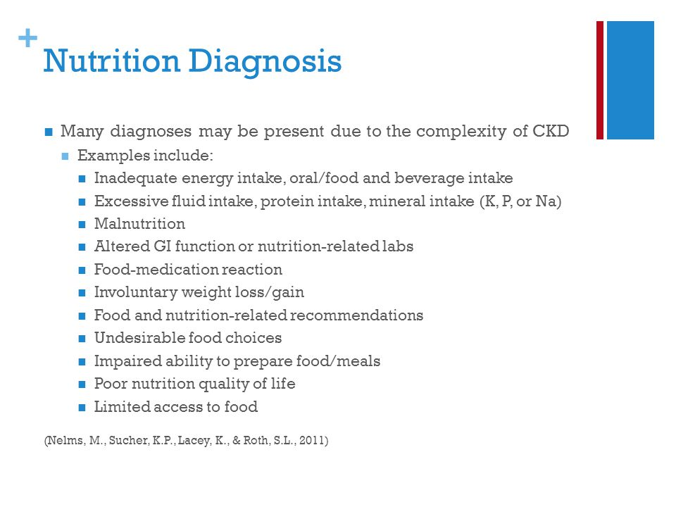 + Nutrition Diagnosis Many diagnoses may be present due to the complexity of CKD Examples include: Inadequate energy intake, oral/food and beverage intake Excessive fluid intake, protein intake, mineral intake (K, P, or Na) Malnutrition Altered GI function or nutrition-related labs Food-medication reaction Involuntary weight loss/gain Food and nutrition-related recommendations Undesirable food choices Impaired ability to prepare food/meals Poor nutrition quality of life Limited access to food (Nelms, M., Sucher, K.P., Lacey, K., & Roth, S.L., 2011)