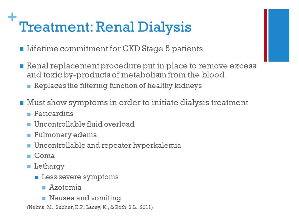 + Treatment: Renal Dialysis Lifetime commitment for CKD Stage 5 patients Renal replacement procedure put in place to remove excess and toxic by-products of metabolism from the blood Replaces the filtering function of healthy kidneys Must show symptoms in order to initiate dialysis treatment Pericarditis Uncontrollable fluid overload Pulmonary edema Uncontrollable and repeater hyperkalemia Coma Lethargy Less severe symptoms Azotemia Nausea and vomiting (Nelms, M., Sucher, K.P., Lacey, K., & Roth, S.L., 2011)