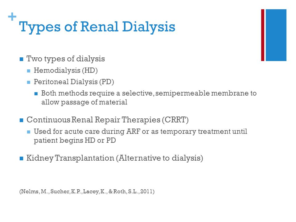+ Types of Renal Dialysis Two types of dialysis Hemodialysis (HD) Peritoneal Dialysis (PD) Both methods require a selective, semipermeable membrane to allow passage of material Continuous Renal Repair Therapies (CRRT) Used for acute care during ARF or as temporary treatment until patient begins HD or PD Kidney Transplantation (Alternative to dialysis) (Nelms, M., Sucher, K.P., Lacey, K., & Roth, S.L., 2011)