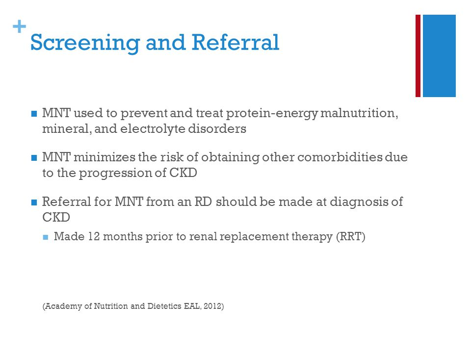 + Screening and Referral MNT used to prevent and treat protein-energy malnutrition, mineral, and electrolyte disorders MNT minimizes the risk of obtaining other comorbidities due to the progression of CKD Referral for MNT from an RD should be made at diagnosis of CKD Made 12 months prior to renal replacement therapy (RRT) (Academy of Nutrition and Dietetics EAL, 2012)