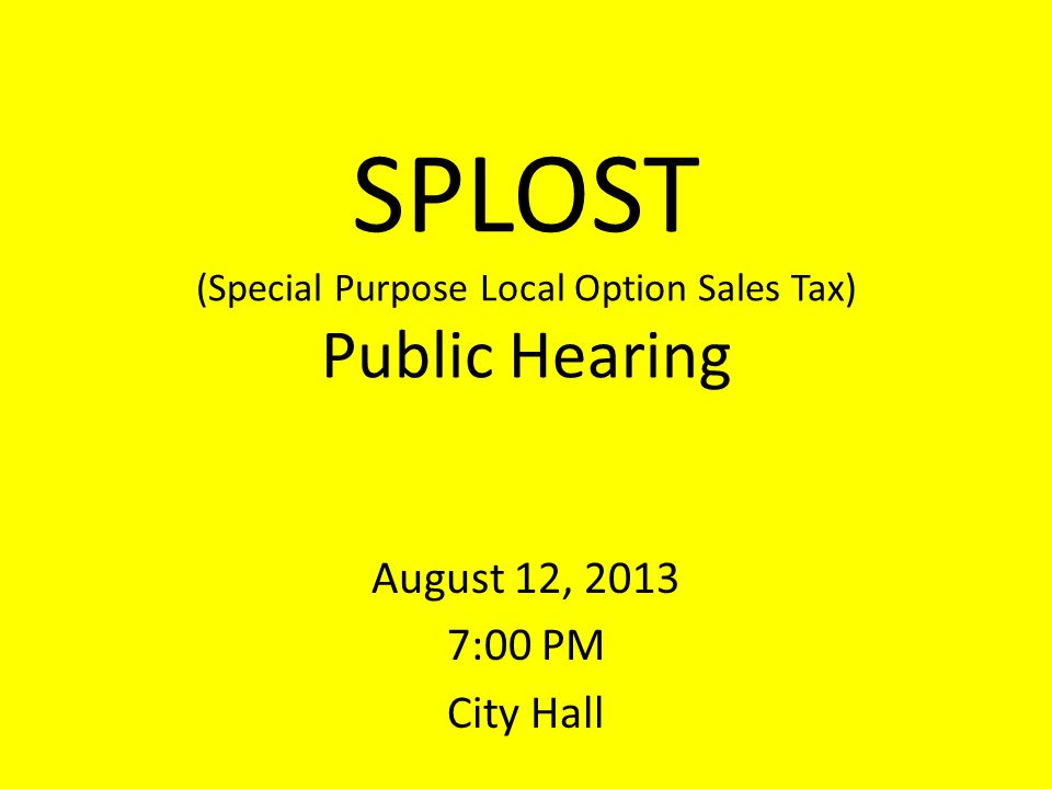 SPLOST (Special Purpose Local Option Sales Tax) Public Hearing August 12, 2013 7:00 PM City Hall