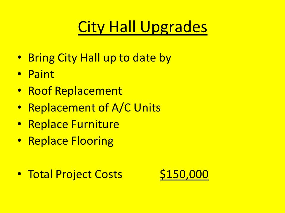 City Hall Upgrades Bring City Hall up to date by Paint Roof Replacement Replacement of A/C Units Replace Furniture Replace Flooring Total Project Costs$150,000