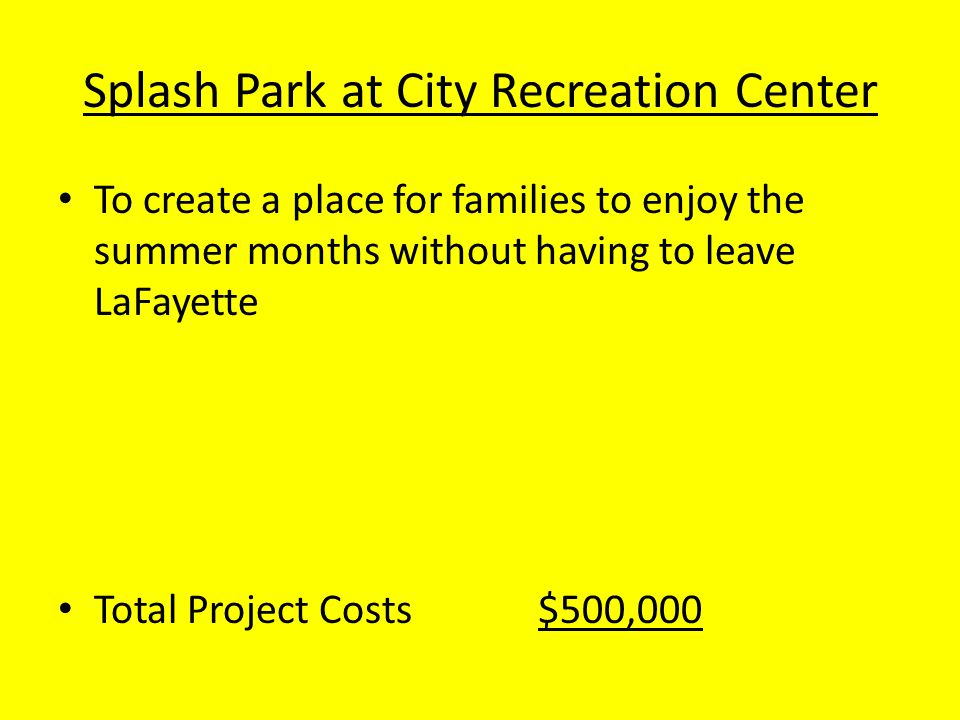 Splash Park at City Recreation Center To create a place for families to enjoy the summer months without having to leave LaFayette Total Project Costs$500,000