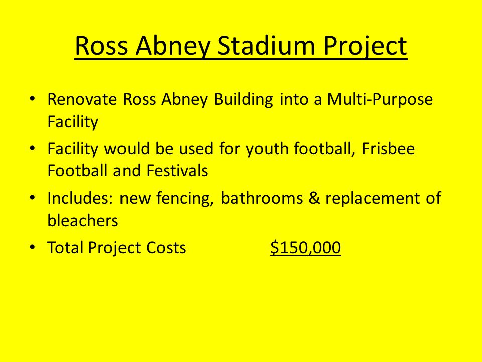Ross Abney Stadium Project Renovate Ross Abney Building into a Multi-Purpose Facility Facility would be used for youth football, Frisbee Football and Festivals Includes: new fencing, bathrooms & replacement of bleachers Total Project Costs$150,000
