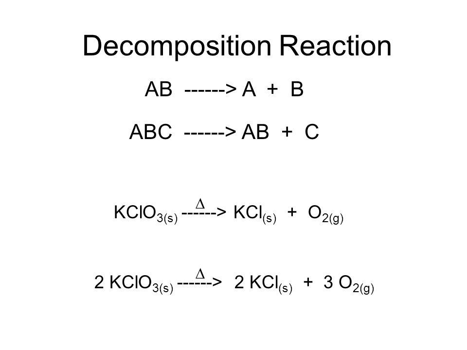 Decomposition Reaction AB ------> A + B KClO 3(s) ------> KCl (s) + O 2(g) ABC ------> AB + C 2 KClO 3(s) ------> 2 KCl (s) + 3 O 2(g)