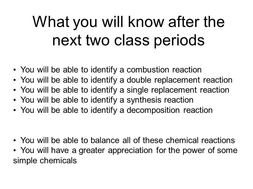 What you will know after the next two class periods You will be able to identify a combustion reaction You will be able to identify a double replacement reaction You will be able to identify a single replacement reaction You will be able to identify a synthesis reaction You will be able to identify a decomposition reaction You will be able to balance all of these chemical reactions You will have a greater appreciation for the power of some simple chemicals