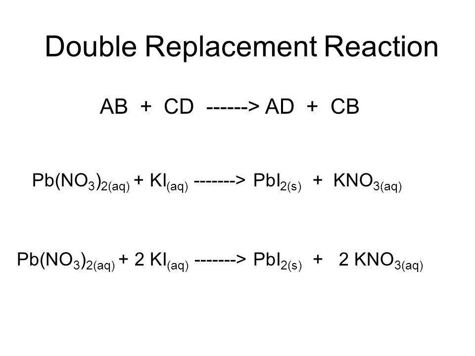 Double Replacement Reaction AB + CD ------> AD + CB Pb(NO 3 ) 2(aq) + KI (aq) -------> PbI 2(s) + KNO 3(aq) Pb(NO 3 ) 2(aq) + 2 KI (aq) -------> PbI 2(s) + 2 KNO 3(aq)