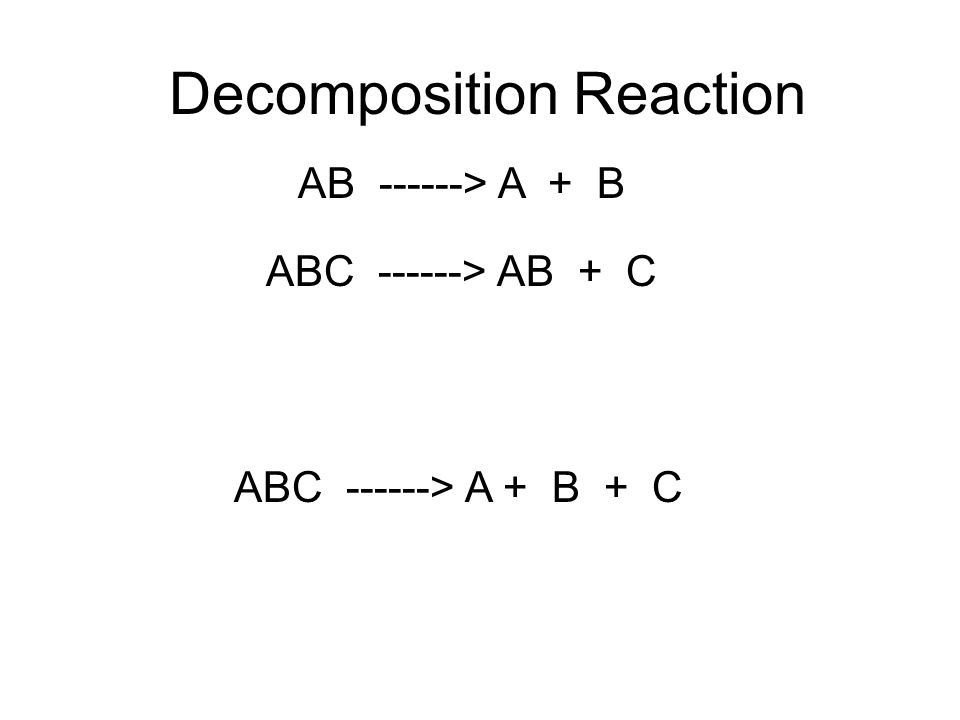 Decomposition Reaction AB ------> A + B ABC ------> AB + C ABC ------> A + B + C