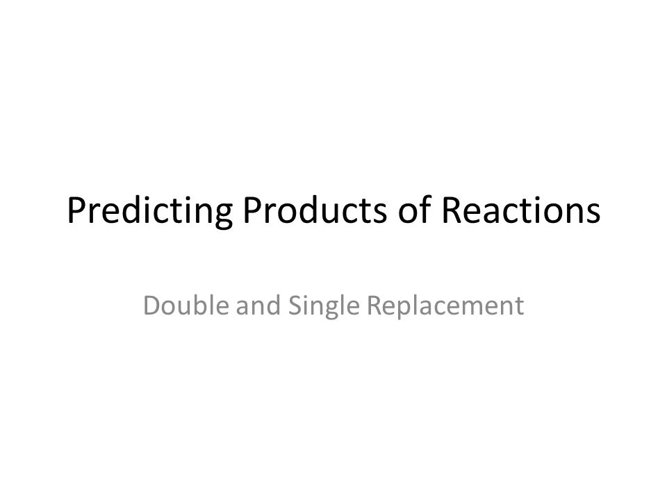Predicting Products of Reactions Double and Single Replacement