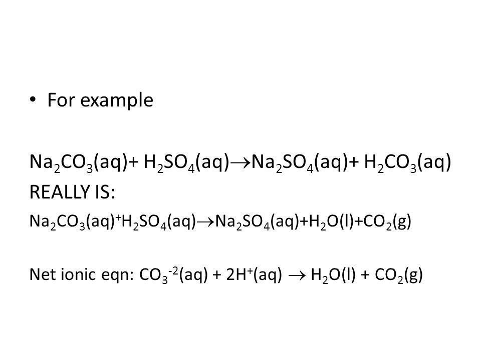 For example Na 2 CO 3 (aq)+ H 2 SO 4 (aq) Na 2 SO 4 (aq)+ H 2 CO 3 (aq) REALLY IS: Na 2 CO 3 (aq) + H 2 SO 4 (aq) Na 2 SO 4 (aq)+H 2 O(l)+CO 2 (g) Net