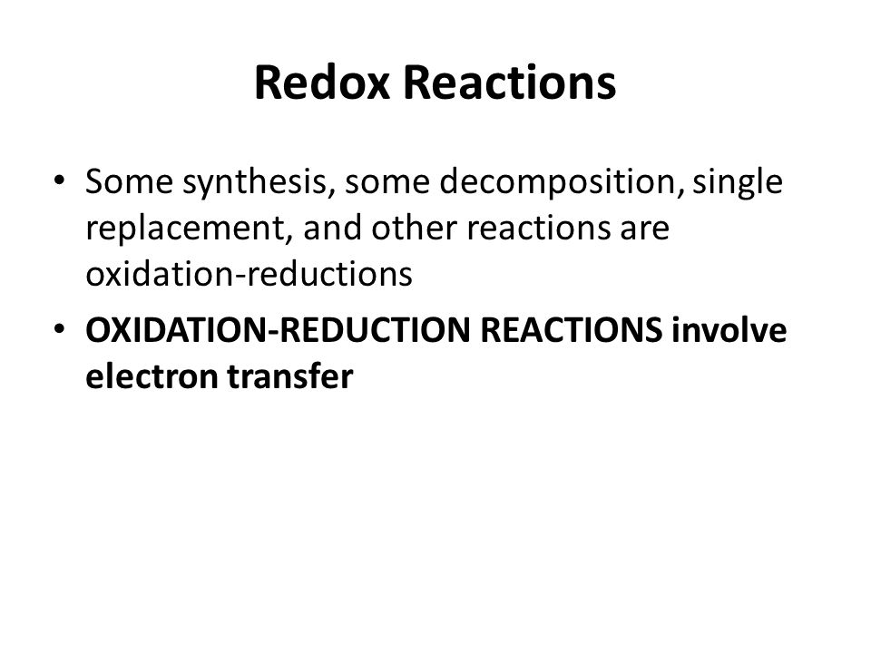 Redox Reactions Some synthesis, some decomposition, single replacement, and other reactions are oxidation-reductions OXIDATION-REDUCTION REACTIONS involve electron transfer