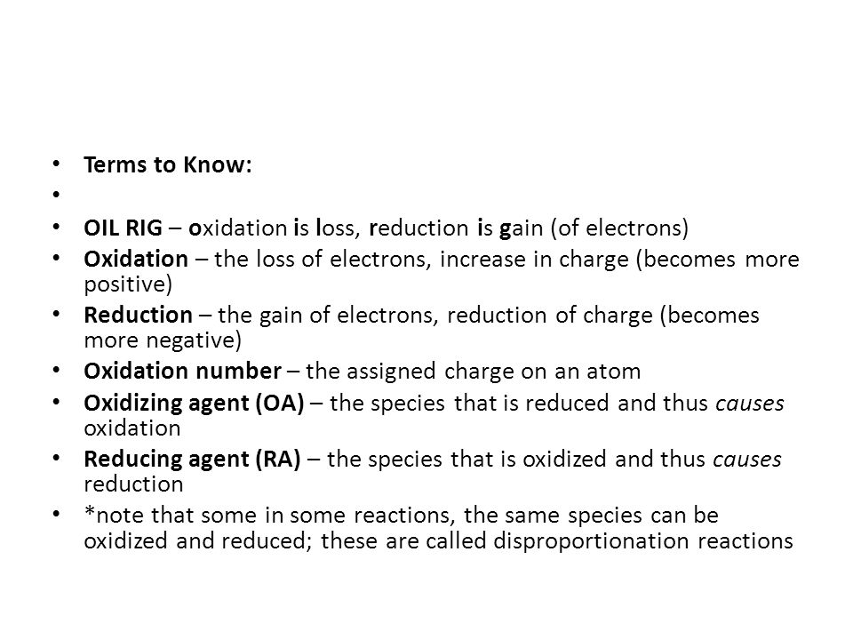 Terms to Know: OIL RIG – oxidation is loss, reduction is gain (of electrons) Oxidation – the loss of electrons, increase in charge (becomes more posit