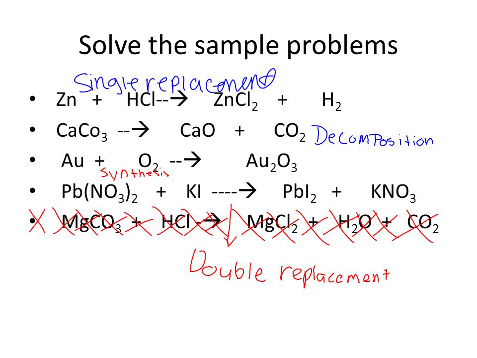 Solve the sample problems Zn + HCl-- ZnCl 2 + H 2 CaCo 3 -- CaO + CO 2 Au + O 2 -- Au 2 O 3 Pb(NO 3 ) 2 + KI ---- PbI 2 + KNO 3 MgCO 3 + HCl - MgCl 2 + H 2 O + CO 2