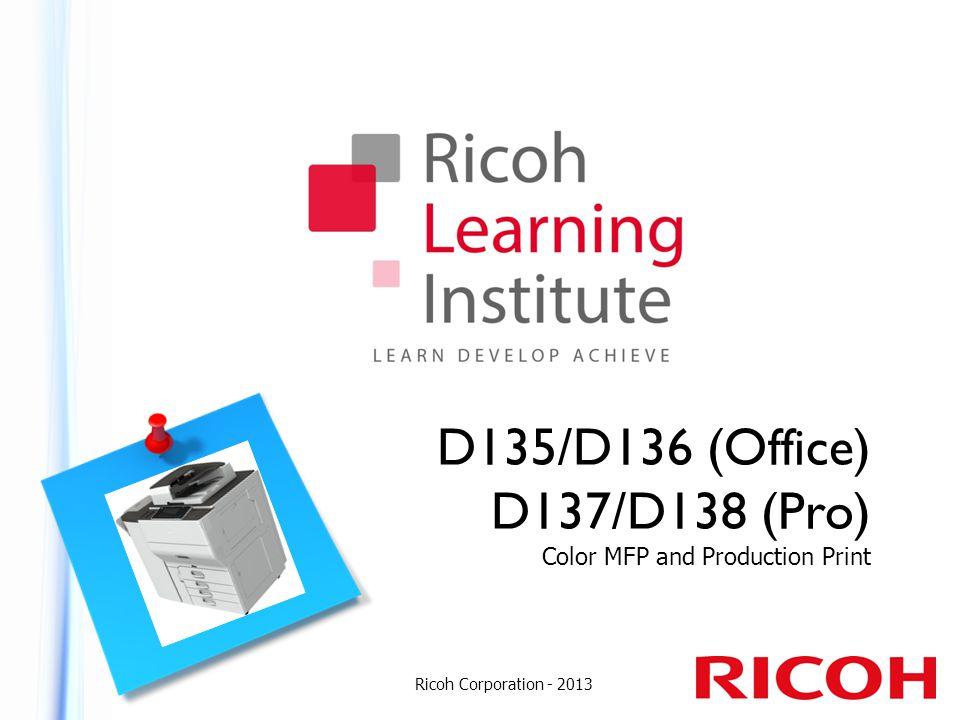 D135/D136 (Office) D137/D138 (Pro) Color MFP and Production Print Ricoh Corporation - 2013