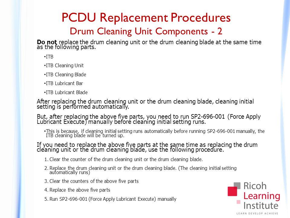 PCDU Replacement Procedures Drum Cleaning Unit Components - 2 Do not replace the drum cleaning unit or the drum cleaning blade at the same time as the