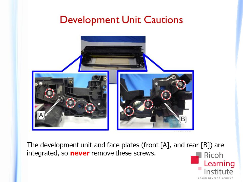 Development Unit Cautions The development unit and face plates (front [A], and rear [B]) are integrated, so never remove these screws.