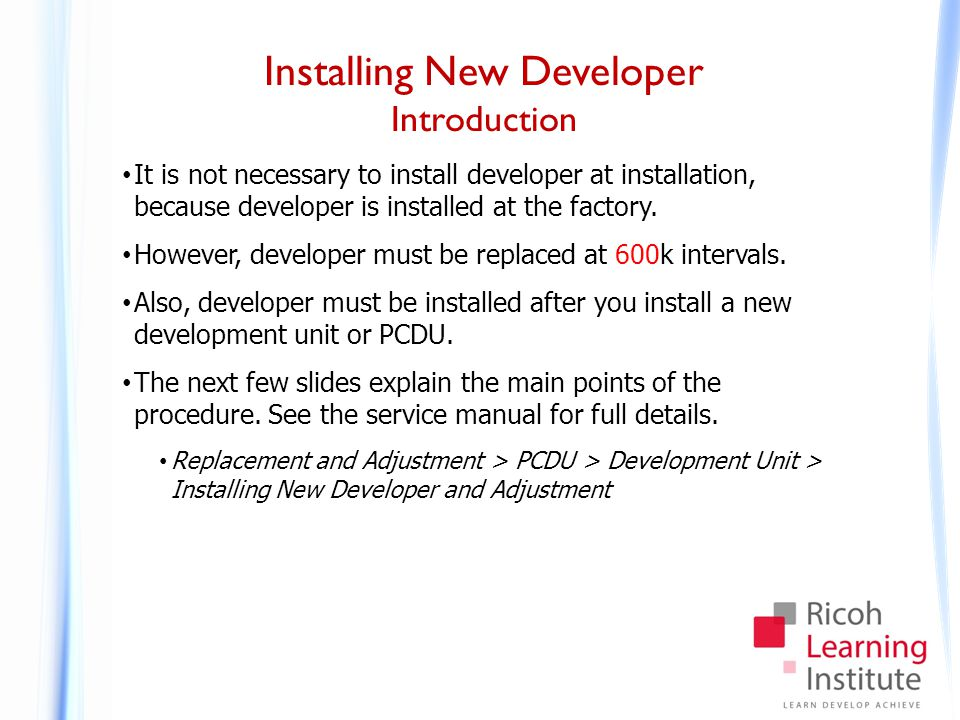 Installing New Developer Introduction It is not necessary to install developer at installation, because developer is installed at the factory. However