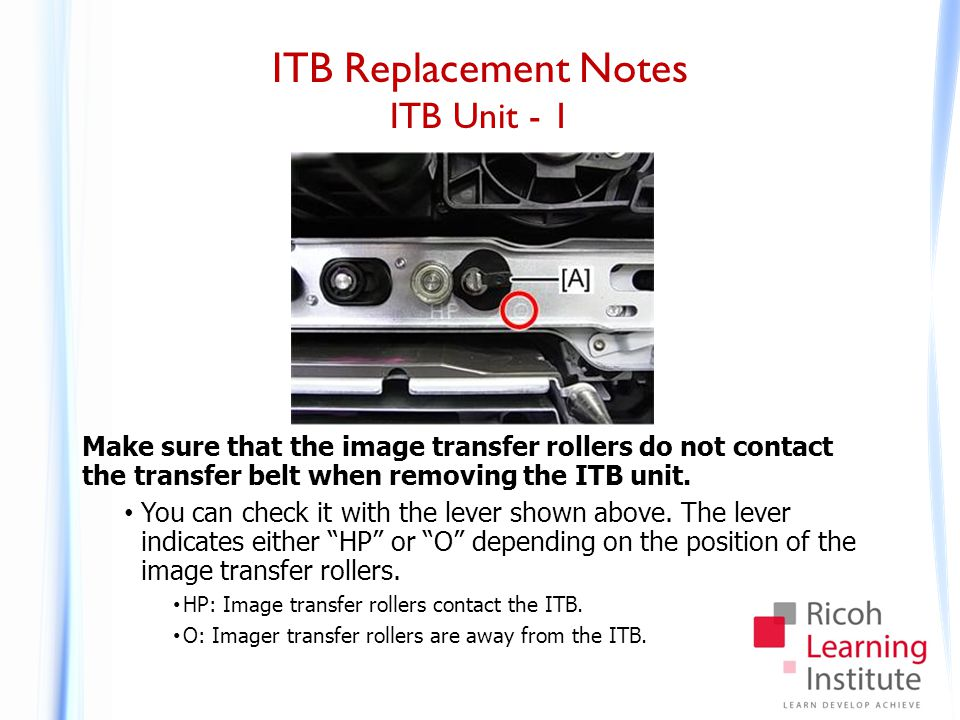 ITB Replacement Notes ITB Unit - 1 Make sure that the image transfer rollers do not contact the transfer belt when removing the ITB unit. You can chec