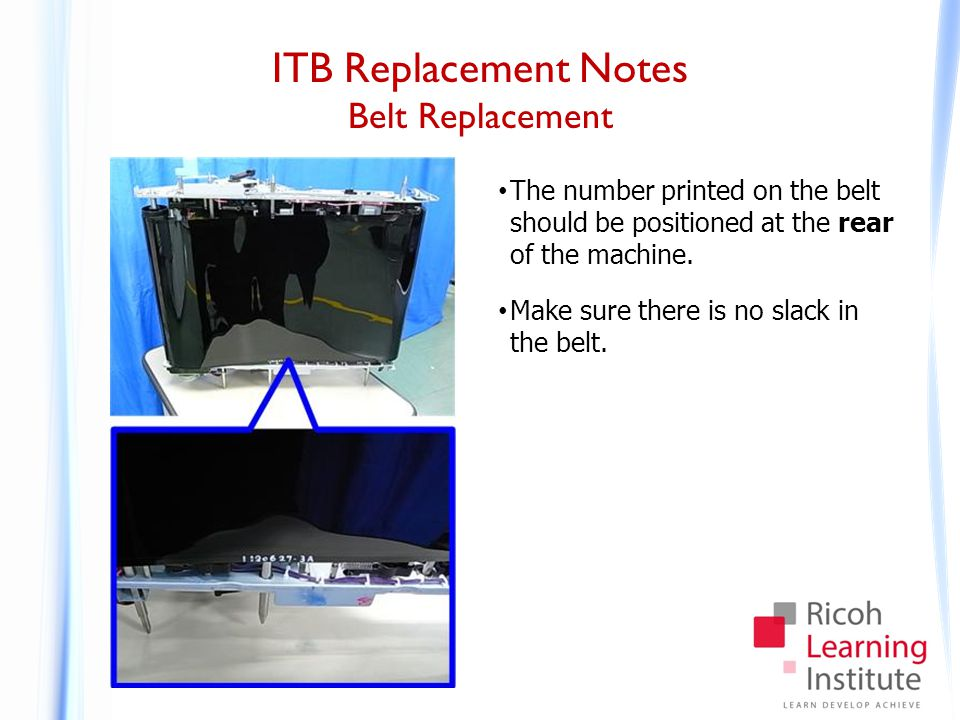ITB Replacement Notes Belt Replacement The number printed on the belt should be positioned at the rear of the machine. Make sure there is no slack in