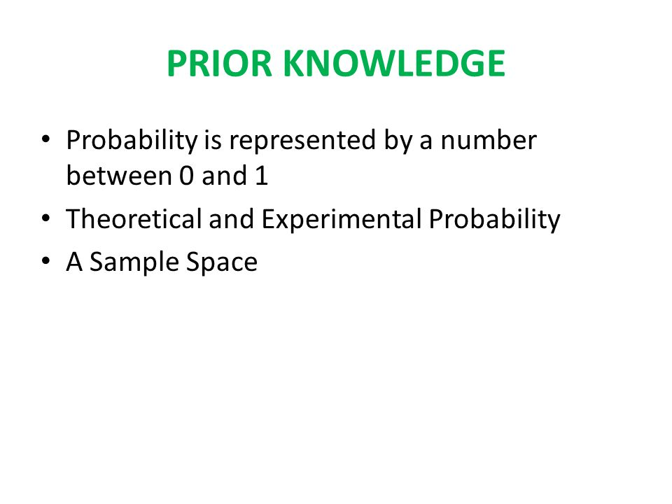 PRIOR KNOWLEDGE Probability is represented by a number between 0 and 1 Theoretical and Experimental Probability A Sample Space