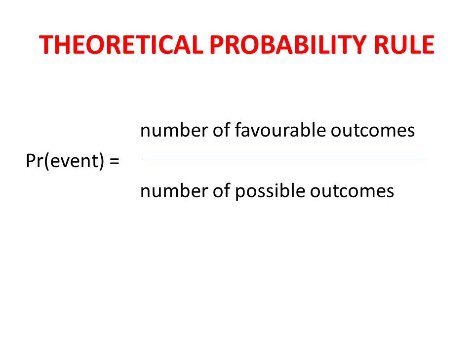 THEORETICAL PROBABILITY RULE number of favourable outcomes Pr(event) = number of possible outcomes